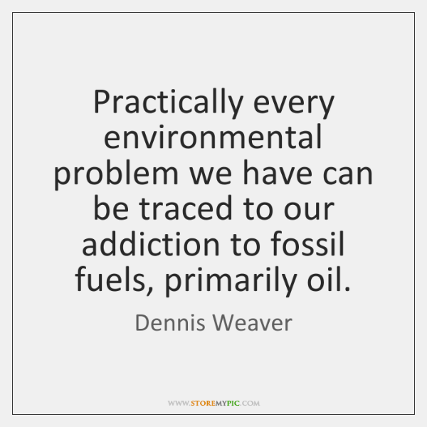 Practically every environmental problem we have can be traced to our addiction ...
