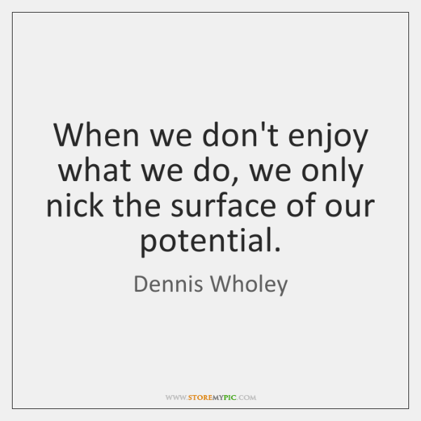 When we don't enjoy what we do, we only nick the surface ...
