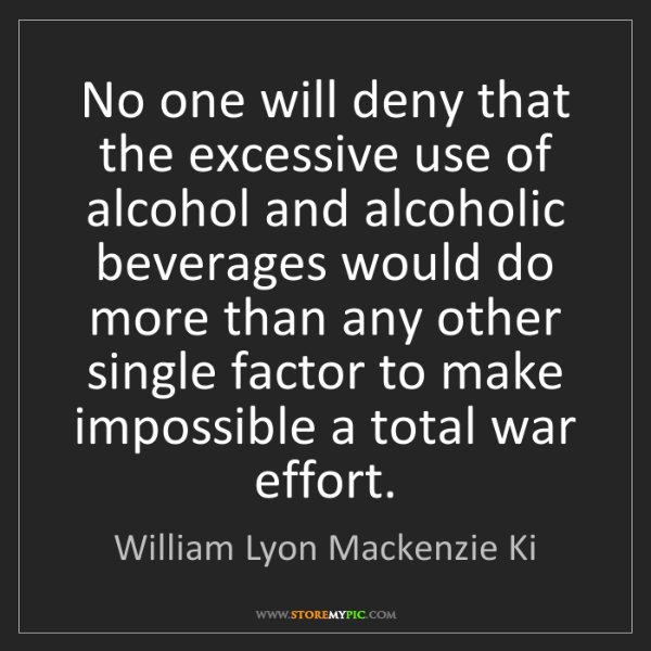 William Lyon Mackenzie Ki: No one will deny that the excessive use of alcohol and...