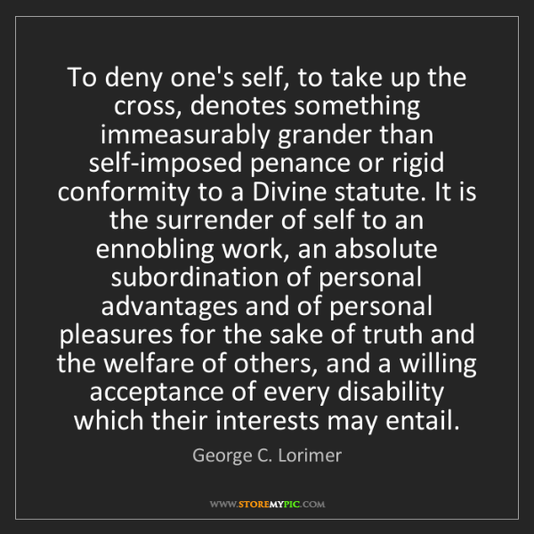 George C. Lorimer: To deny one's self, to take up the cross, denotes something...
