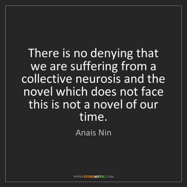 Anais Nin: There is no denying that we are suffering from a collective...