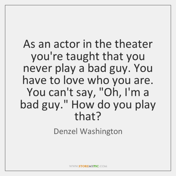 As an actor in the theater you're taught that you never play ...