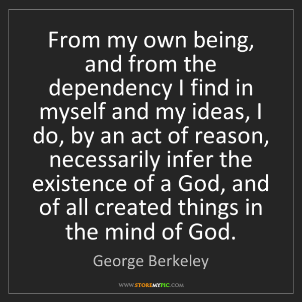 George Berkeley: From my own being, and from the dependency I find in...