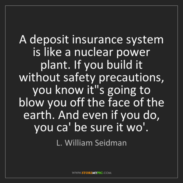 L. William Seidman: A deposit insurance system is like a nuclear power plant....