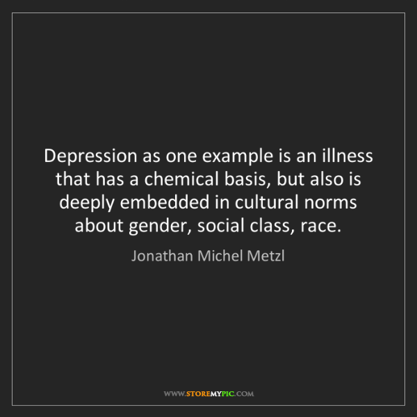 Jonathan Michel Metzl: Depression as one example is an illness that has a chemical...