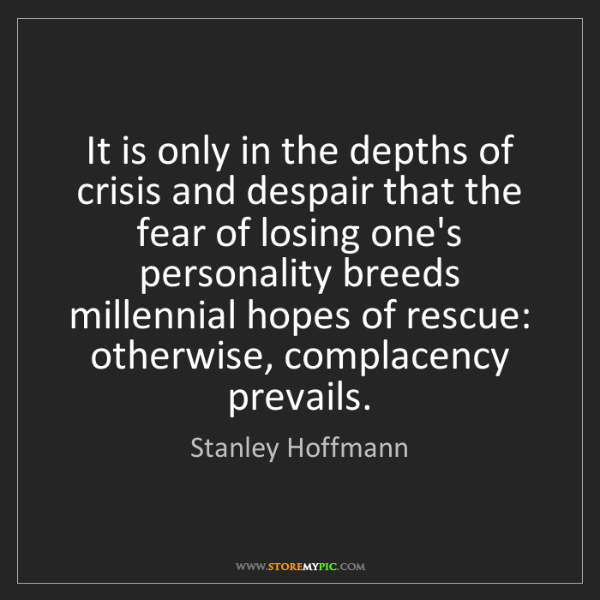 Stanley Hoffmann: It is only in the depths of crisis and despair that the...