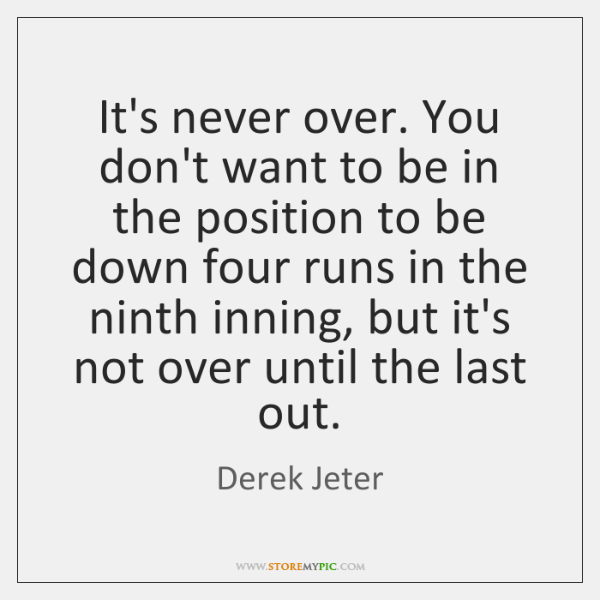 It's never over. You don't want to be in the position to ...