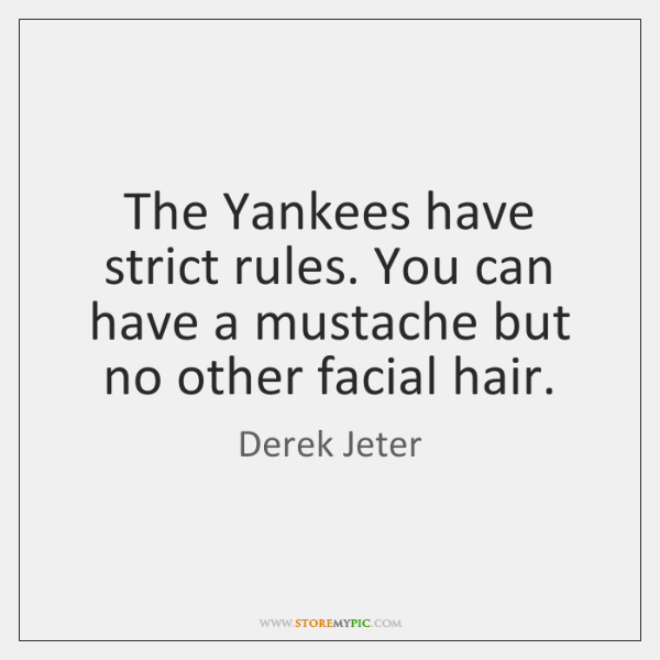 The Yankees have strict rules. You can have a mustache but no ...