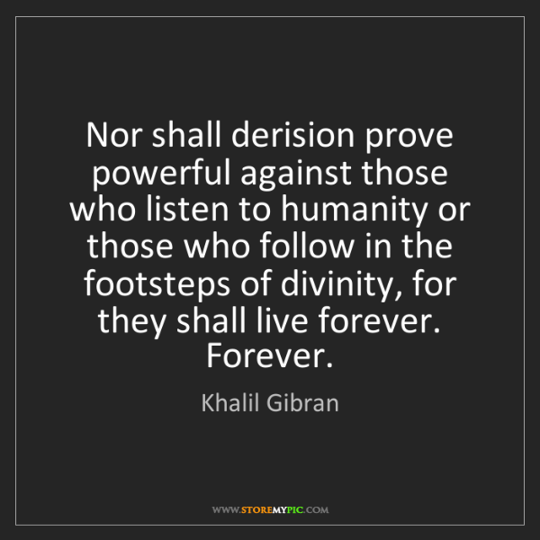 Khalil Gibran: Nor shall derision prove powerful against those who listen...