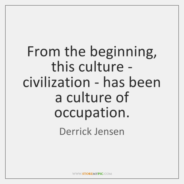 From the beginning, this culture - civilization - has been a culture ...