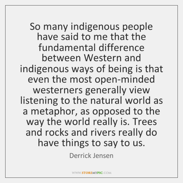 So many indigenous people have said to me that the fundamental difference ...
