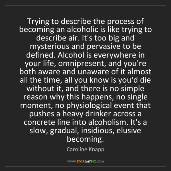 Caroline Knapp: Trying to describe the process of becoming an alcoholic...