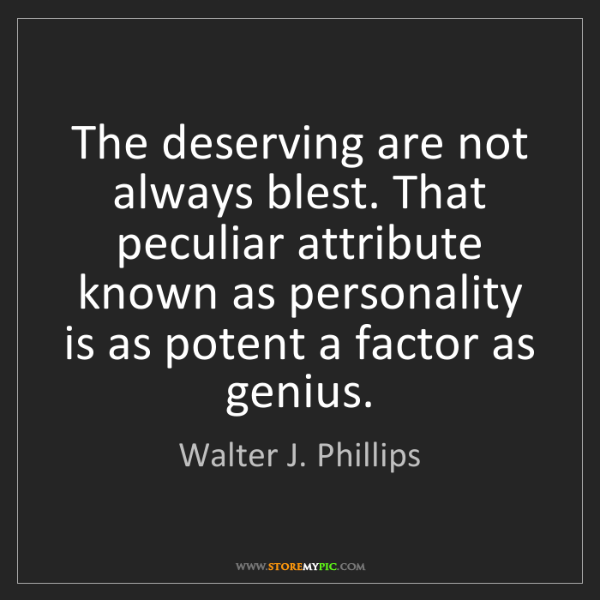 Walter J. Phillips: The deserving are not always blest. That peculiar attribute...