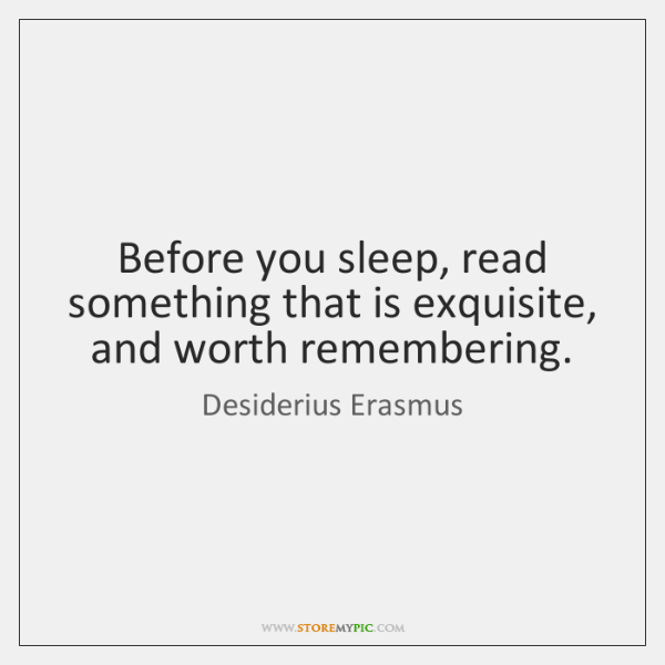 Before you sleep, read something that is exquisite, and worth remembering.