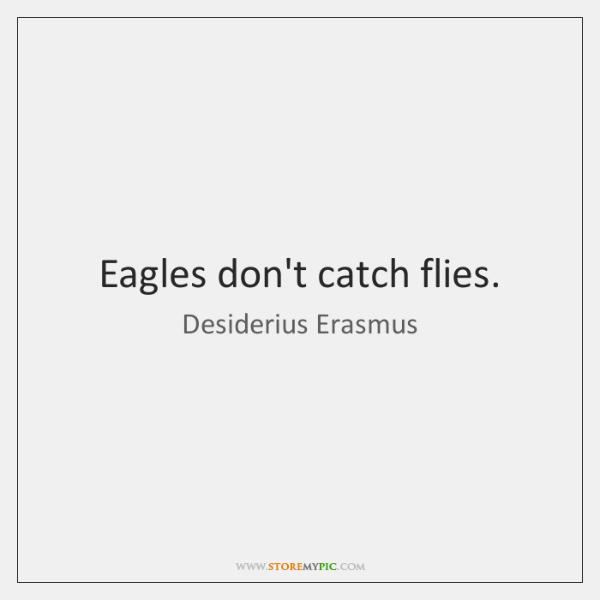 Eagles don't catch flies.