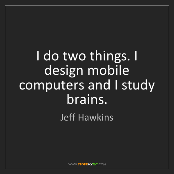 Jeff Hawkins: I do two things. I design mobile computers and I study...