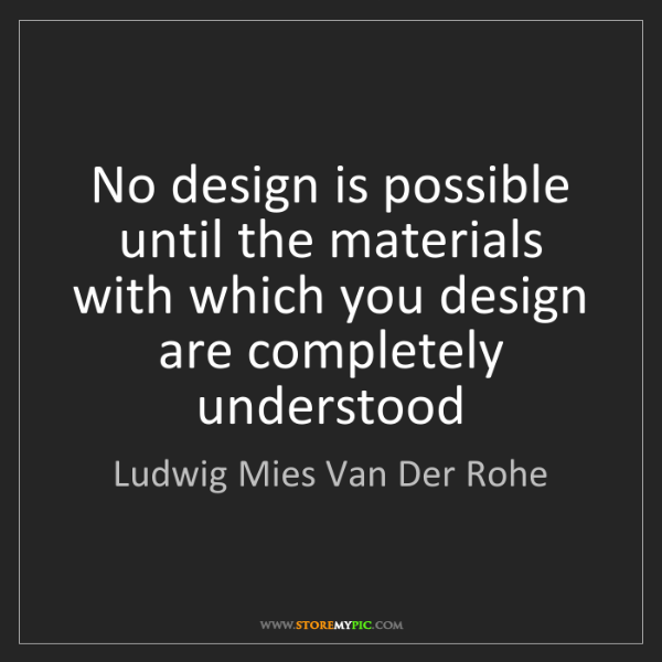 Ludwig Mies Van Der Rohe: No design is possible until the materials with which...