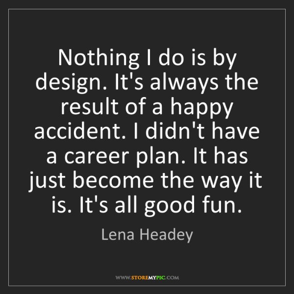 Lena Headey: Nothing I do is by design. It's always the result of...