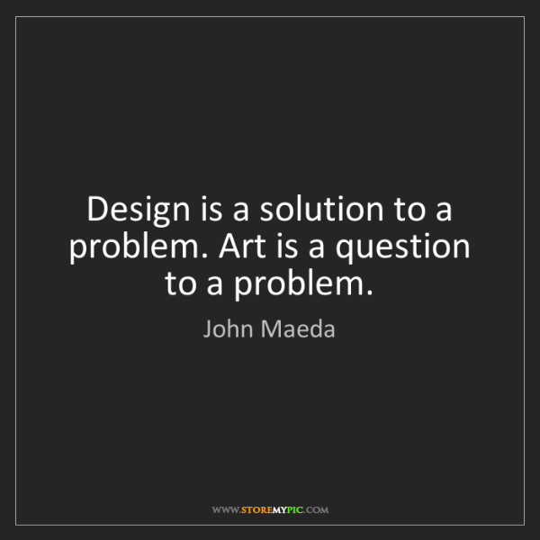 John Maeda: Design is a solution to a problem. Art is a question...