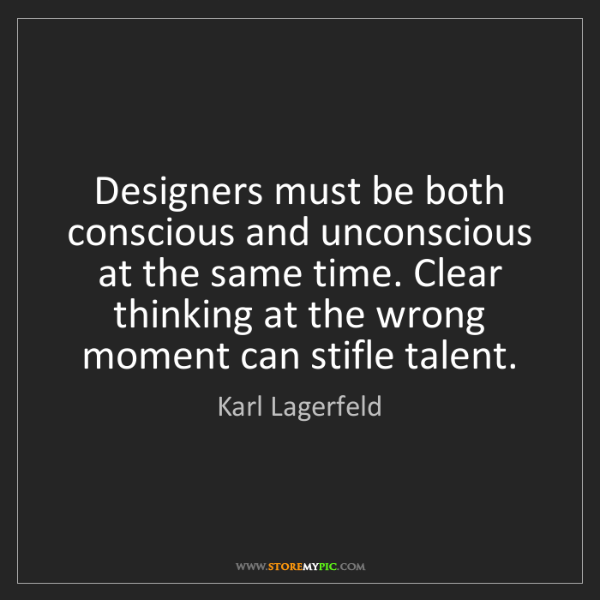 Karl Lagerfeld: Designers must be both conscious and unconscious at the...