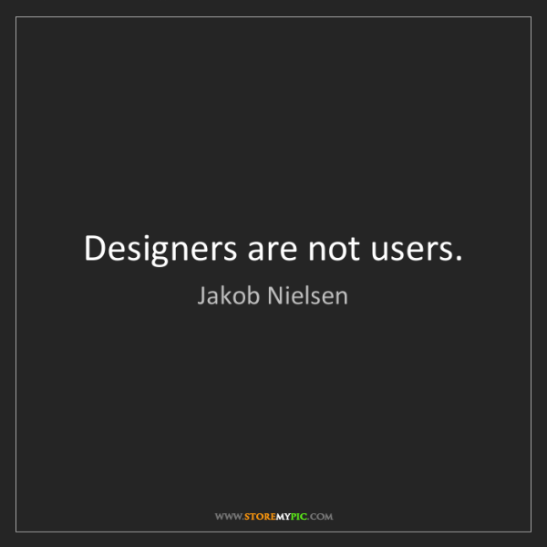 Jakob Nielsen: Designers are not users.