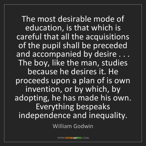 William Godwin: The most desirable mode of education, is that which is...