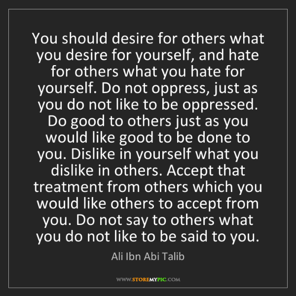 Ali Ibn Abi Talib: You should desire for others what you desire for yourself,...