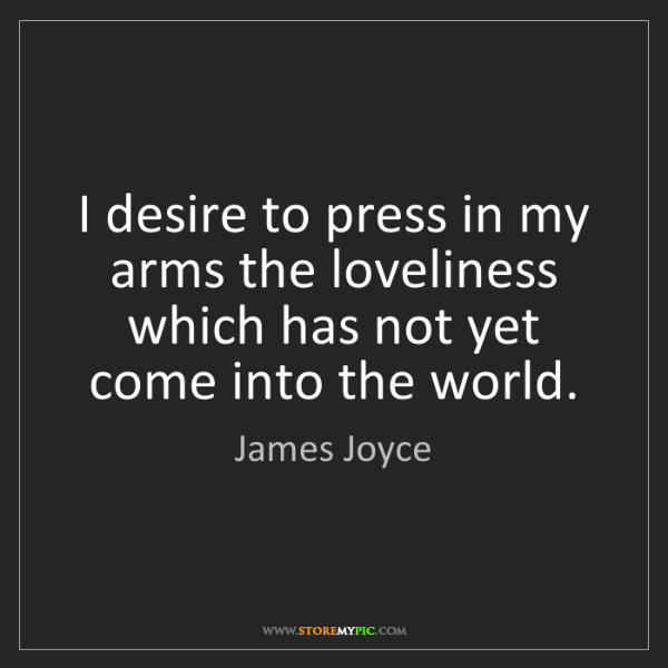 James Joyce: I desire to press in my arms the loveliness which has...