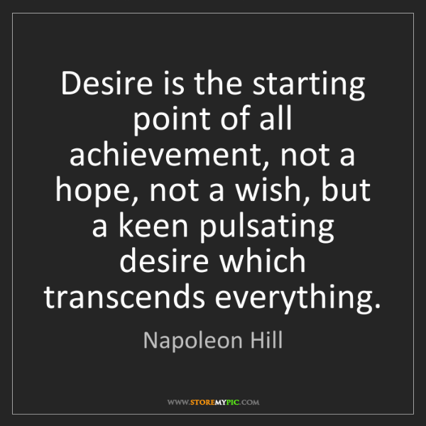Napoleon Hill: Desire is the starting point of all achievement, not...