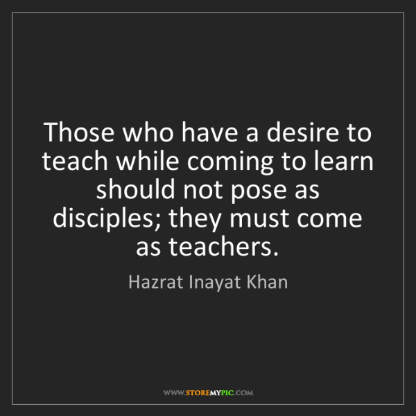 Hazrat Inayat Khan: Those who have a desire to teach while coming to learn...