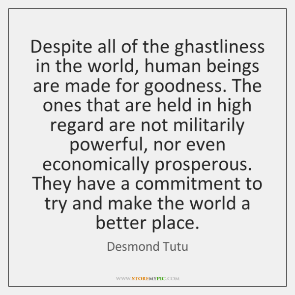 Despite all of the ghastliness in the world, human beings are made ...