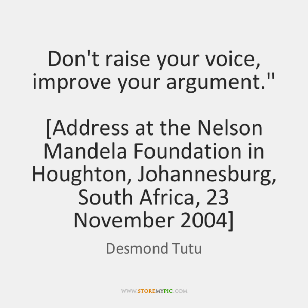 "Don't raise your voice, improve your argument.""     [Address at the Nelson Mandela ..."