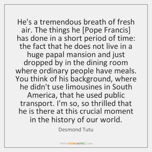 He's a tremendous breath of fresh air. The things he [Pope Francis] ...
