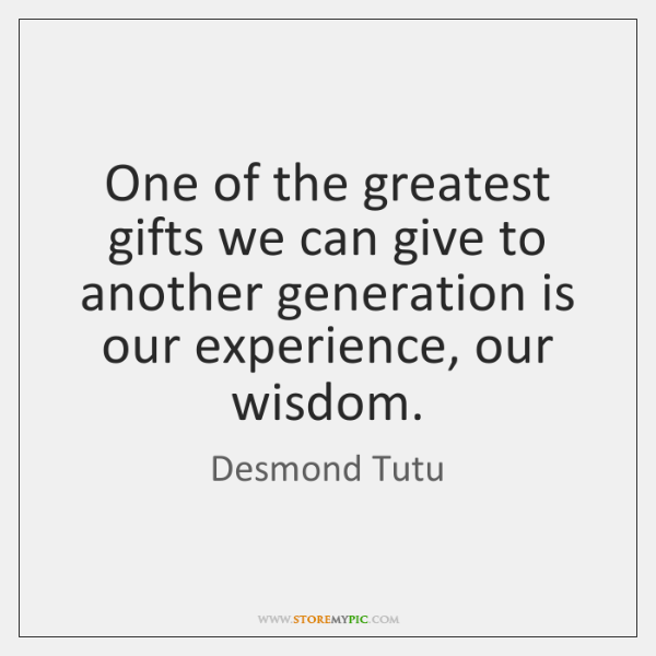 One of the greatest gifts we can give to another generation is ...