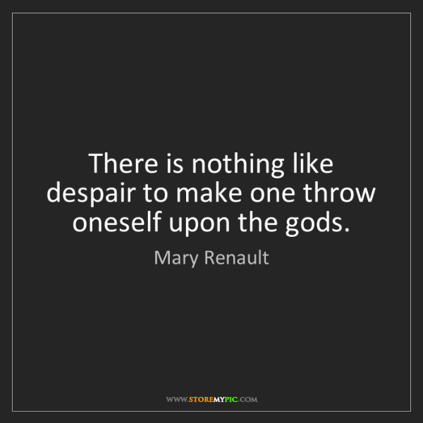 Mary Renault: There is nothing like despair to make one throw oneself...