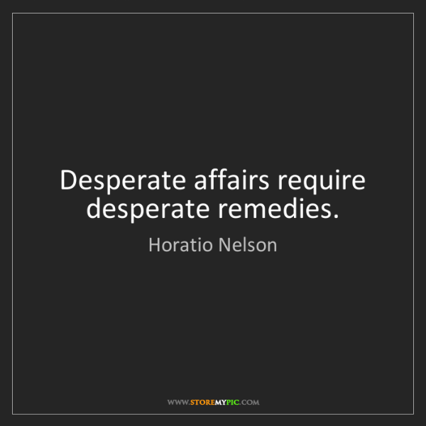 Horatio Nelson: Desperate affairs require desperate remedies.