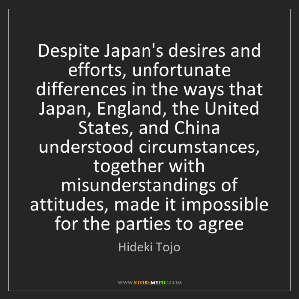 Hideki Tojo: Despite Japan's desires and efforts, unfortunate differences...