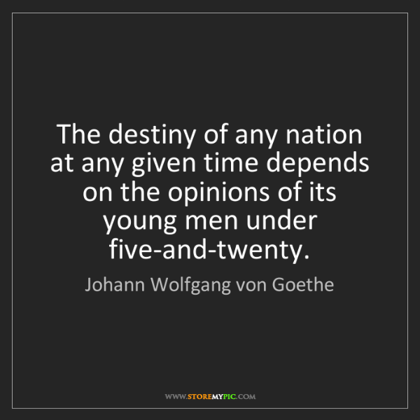 Johann Wolfgang von Goethe: The destiny of any nation at any given time depends on...