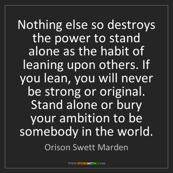 Orison Swett Marden: Nothing else so destroys the power to stand alone as...