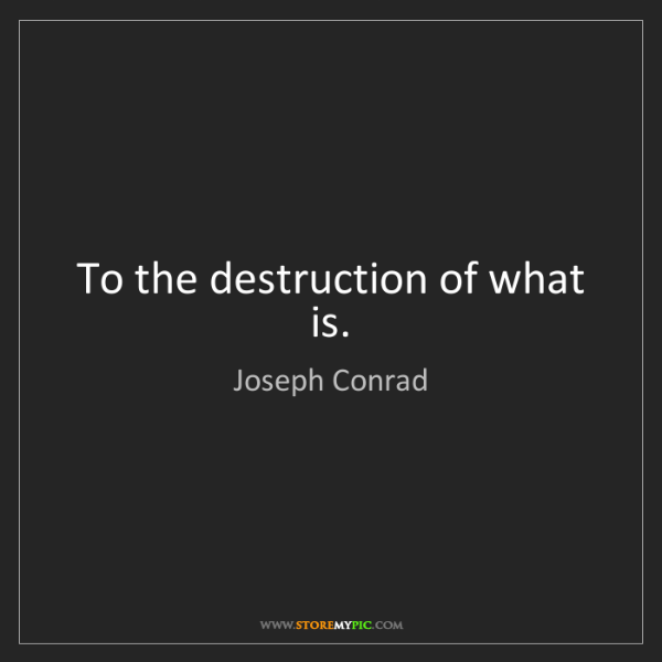 Joseph Conrad: To the destruction of what is.