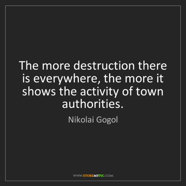 Nikolai Gogol: The more destruction there is everywhere, the more it...