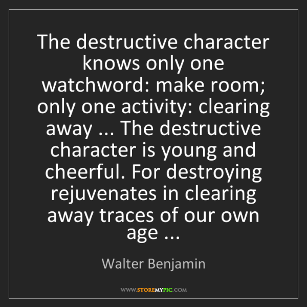 Walter Benjamin: The destructive character knows only one watchword: make...