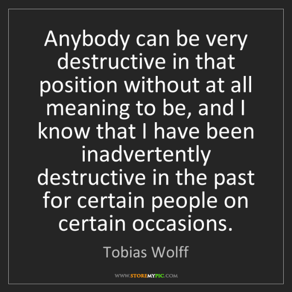 Tobias Wolff: Anybody can be very destructive in that position without...