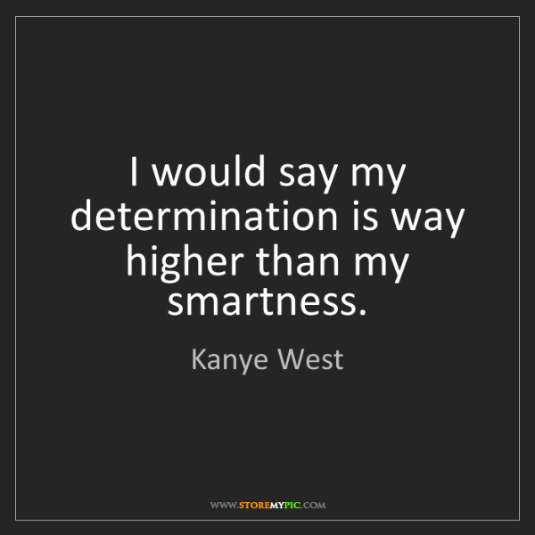 Kanye West: I would say my determination is way higher than my smartness.