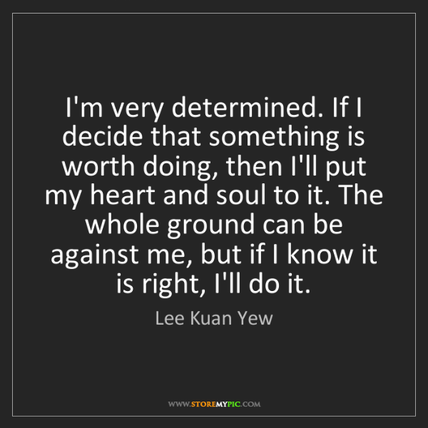 Lee Kuan Yew: I'm very determined. If I decide that something is worth...