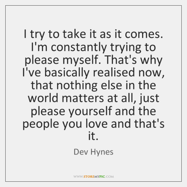 I try to take it as it comes. I'm constantly trying to ...