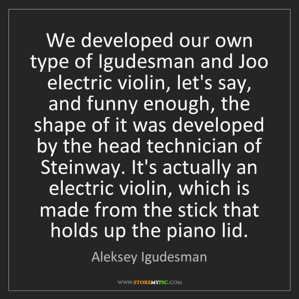 Aleksey Igudesman: We developed our own type of Igudesman and Joo electric...