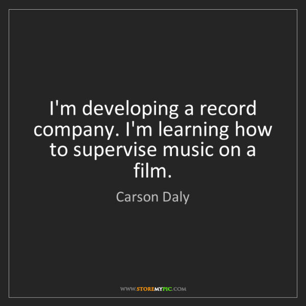 Carson Daly: I'm developing a record company. I'm learning how to...