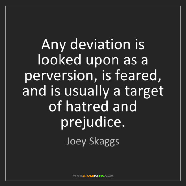 Joey Skaggs: Any deviation is looked upon as a perversion, is feared,...
