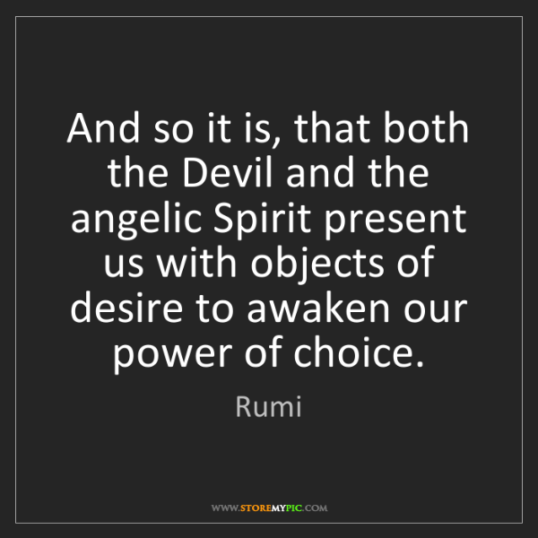 Rumi: And so it is, that both the Devil and the angelic Spirit...